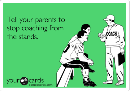 Tell your parents to stop coaching fromthe stands.