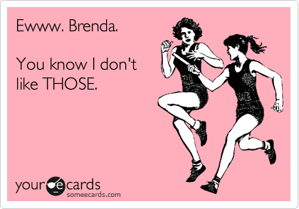 Ewww. Brenda.