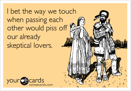 I bet the way we touch when passing each other would piss off our already skeptical lovers.
