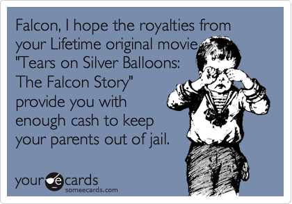 "Falcon, I hope the royalties from your Lifetime original movie  ""Tears on Silver Balloons:  The Falcon Story""  provide you with enough cash to keep your parents out of jail."