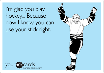 I'm glad you playhockey... Becausenow I know you canuse your stick right.