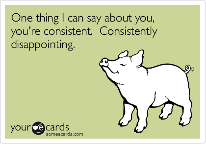One thing I can say about you, you're consistent.  Consistently disappointing.