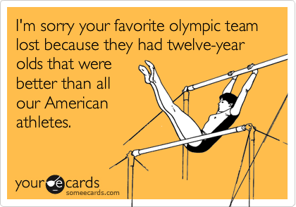 I'm sorry your favorite olympic team lost because they had twelve-year olds that werebetter than allour Americanathletes.