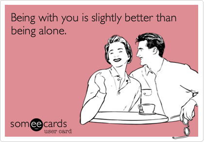 Being with you is slightly better then being alone.