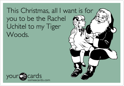 This Christmas, all I want is for you to be the Rachel Uchitel to my Tiger Woods.