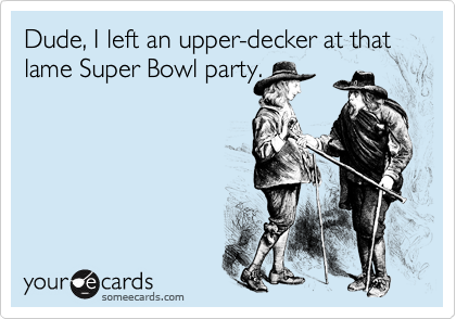 Dude, I left an upper-decker at that lame Super Bowl party.