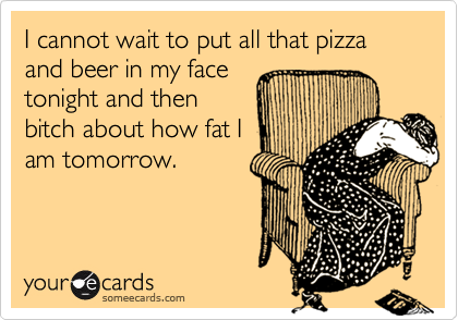 I cannot wait to put all that pizza and beer in my facetonight and thenbitch about how fat Iam tomorrow.