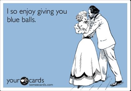 I so enjoy giving youblue balls.
