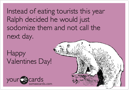 Instead of eating tourists this year Ralph decided he would just sodomize them and not call the next day.   Happy Valentines Day!