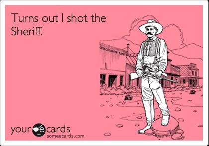 Turns out I shot theSheriff.