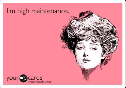 I'm high maintenance.