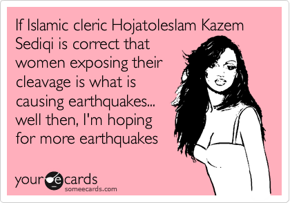 If Islamic cleric Hojatoleslam Kazem Sediqi is correct that women exposing their cleavage is what is causing earthquakes...  well then, I'm hoping for more earthquakes