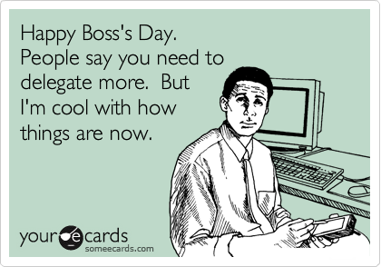 Happy Boss's Day.  People say you need to delegate more.  But I'm cool with how things are now.