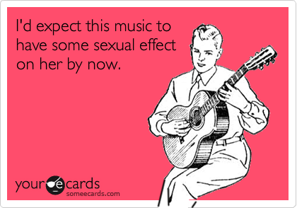 I'd expect this music tohave some sexual effecton her by now.
