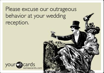 Please excuse our outrageous behavior at your weddingreception.