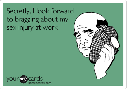 Secretly, I look forwardto bragging about mysex injury at work.