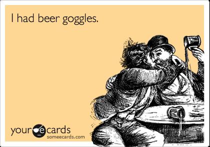 I had beer goggles.