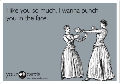 I like you so much, I wanna punch you in the face.