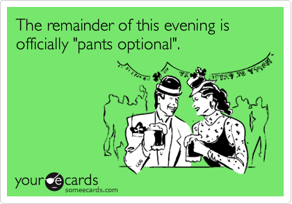 "The remainder of this evening is officially ""pants optional""."