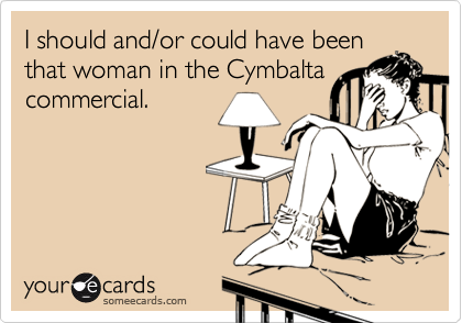 I should and/or could have beenthat woman in the Cymbaltacommercial.