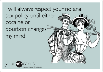 I will always respect your no anal sex policy until either