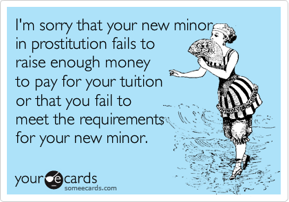 I'm sorry that your new minor in prostitution fails to raise enough money to pay for your tuition or that you fail to meet the requirements for your new minor.