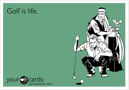 Golf is life.