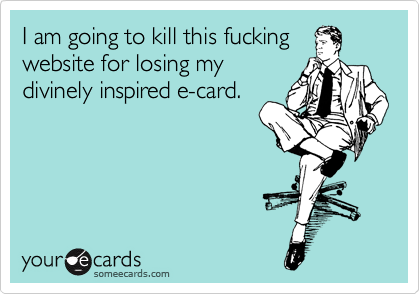 I am going to kill this fucking website for losing my divinely inspired e-card.