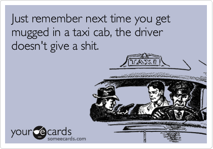 Just remember next time you get mugged in a taxi cab, the driver doesn't give a shit.