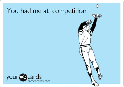 """You had me at """"competition"""""""