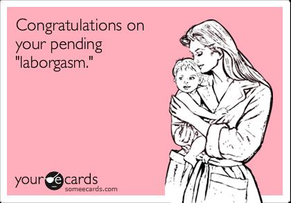 """Congratulations onyour pending""""laborgasm."""""""