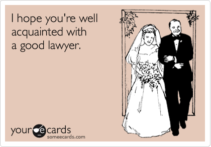 I hope you're well acquainted with a good lawyer.