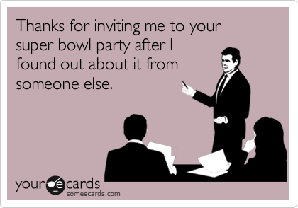 Thanks for inviting me to your super bowl party after I