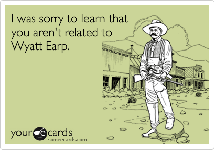 I was sorry to learn thatyou aren't related toWyatt Earp.