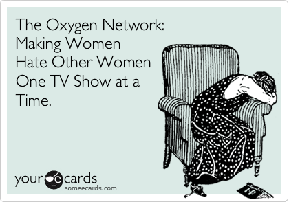The Oxygen Network:Making WomenHate Other WomenOne TV Show at aTime.