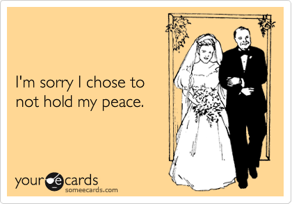 I'm sorry I chose to not hold my peace.