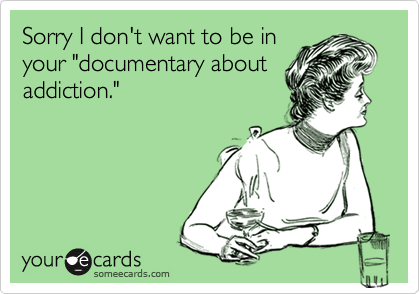 """Sorry I don't want to be inyour """"documentary aboutaddiction."""""""