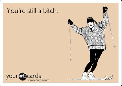 You're still a bitch.