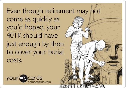 Even though retirement may not come as quickly as