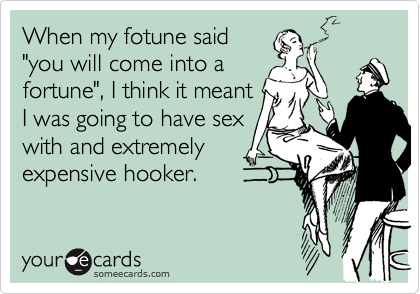 """When my fotune said""""you will come into afortune"""", I think it meantI was going to have sexwith and extremelyexpensive hooker."""