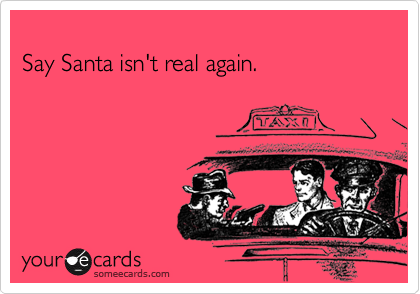 Say Santa isn't real again.