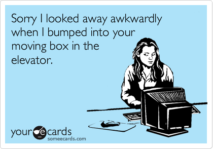 Sorry I looked away awkwardly when I bumped into yourmoving box in theelevator.