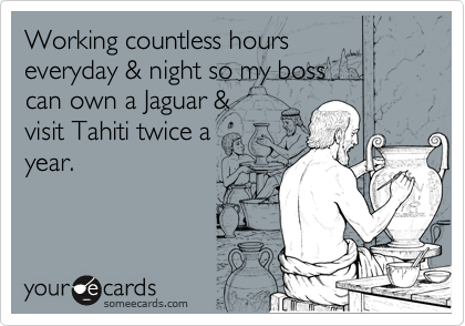 Working countless hours everyday & night so my boss can own a Jaguar & visit Tahiti twice a year.