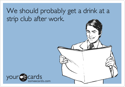 We should probably get a drink at a strip club after work.