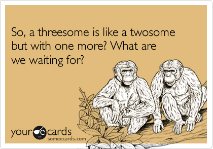 So, a threesome is like a twosome but with one more? What are we waiting for?