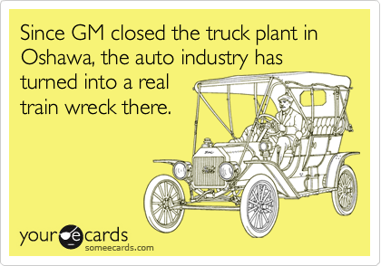 Since GM closed the truck plant in Oshawa, the auto industry hasturned into a realtrain wreck there.