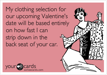 My clothing selection for our upcoming Valentine'sdate will be based entirely on how fast I canstrip down in the back seat of your car.