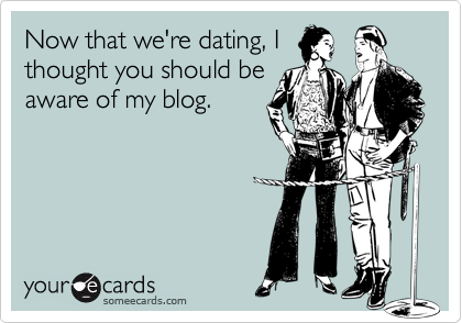 Now that we're dating, Ithought you should beaware of my blog.