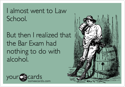 I almost went to Law  School.   But then I realized that the Bar Exam had nothing to do with alcohol.
