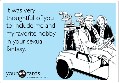 It was verythoughtful of youto include me andmy favorite hobbyin your sexualfantasy.